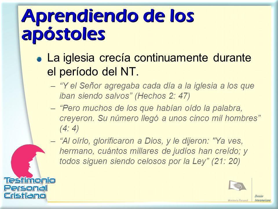 Aprendiendo de los apóstoles La iglesia crecía continuamente durante el período del NT. –Y el Señor agregaba cada día a la iglesia a los que iban sien