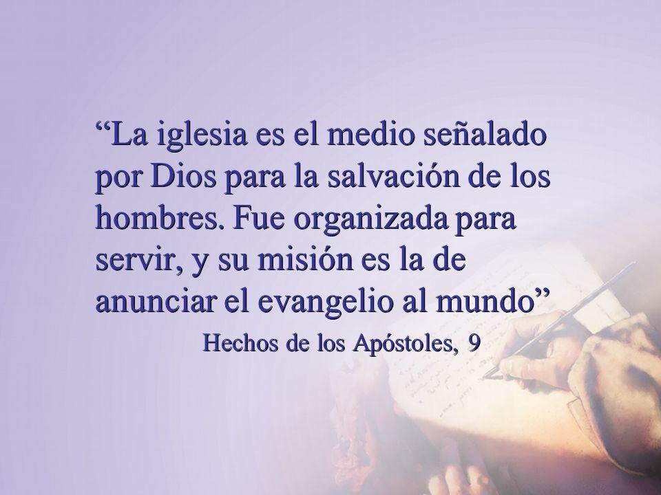 La iglesia es el medio señalado por Dios para la salvación de los hombres. Fue organizada para servir, y su misión es la de anunciar el evangelio al m