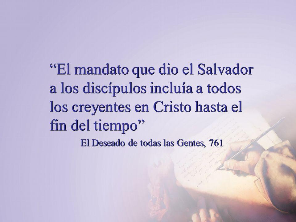 El mandato que dio el Salvador a los discípulos incluía a todos los creyentes en Cristo hasta el fin del tiempo El Deseado de todas las Gentes, 761 El