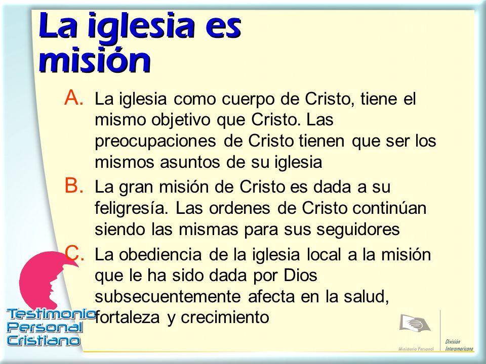 La iglesia es misión A. La iglesia como cuerpo de Cristo, tiene el mismo objetivo que Cristo. Las preocupaciones de Cristo tienen que ser los mismos a