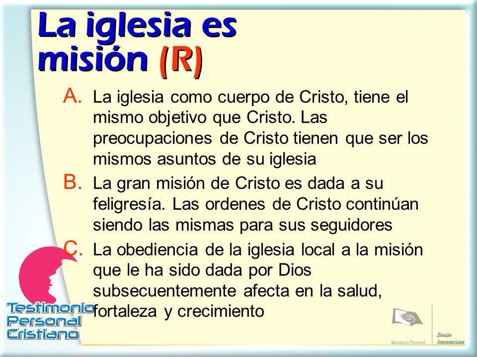 La iglesia es misión (R) A. La iglesia como cuerpo de Cristo, tiene el mismo objetivo que Cristo. Las preocupaciones de Cristo tienen que ser los mism