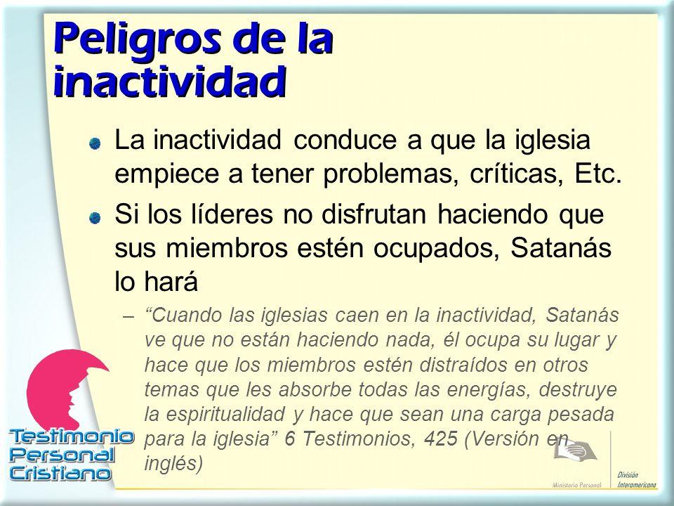 Peligros de la inactividad La inactividad conduce a que la iglesia empiece a tener problemas, críticas, Etc. Si los líderes no disfrutan haciendo que