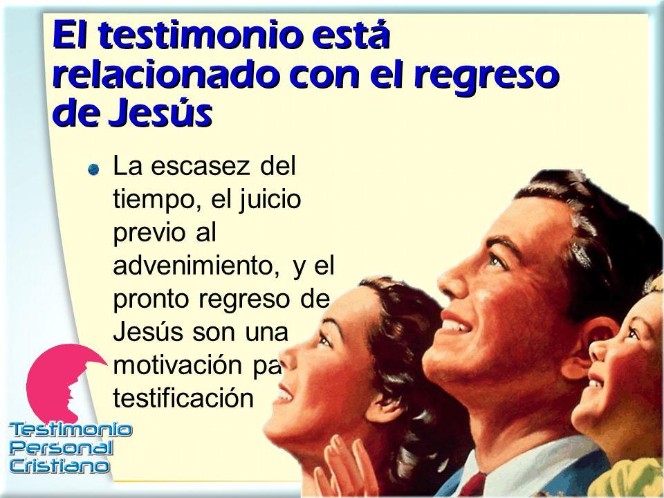 El testimonio está relacionado con el regreso de Jesús La escasez del tiempo, el juicio previo al advenimiento, y el pronto regreso de Jesús son una m