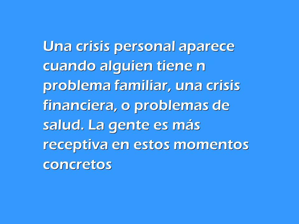 Una crisis personal aparece cuando alguien tiene n problema familiar, una crisis financiera, o problemas de salud. La gente es más receptiva en estos