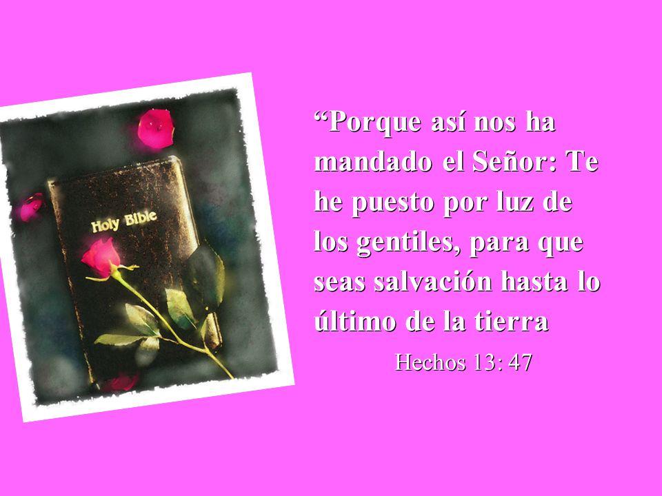 Porque así nos ha mandado el Señor: Te he puesto por luz de los gentiles, para que seas salvación hasta lo último de la tierra Hechos 13: 47 Porque as