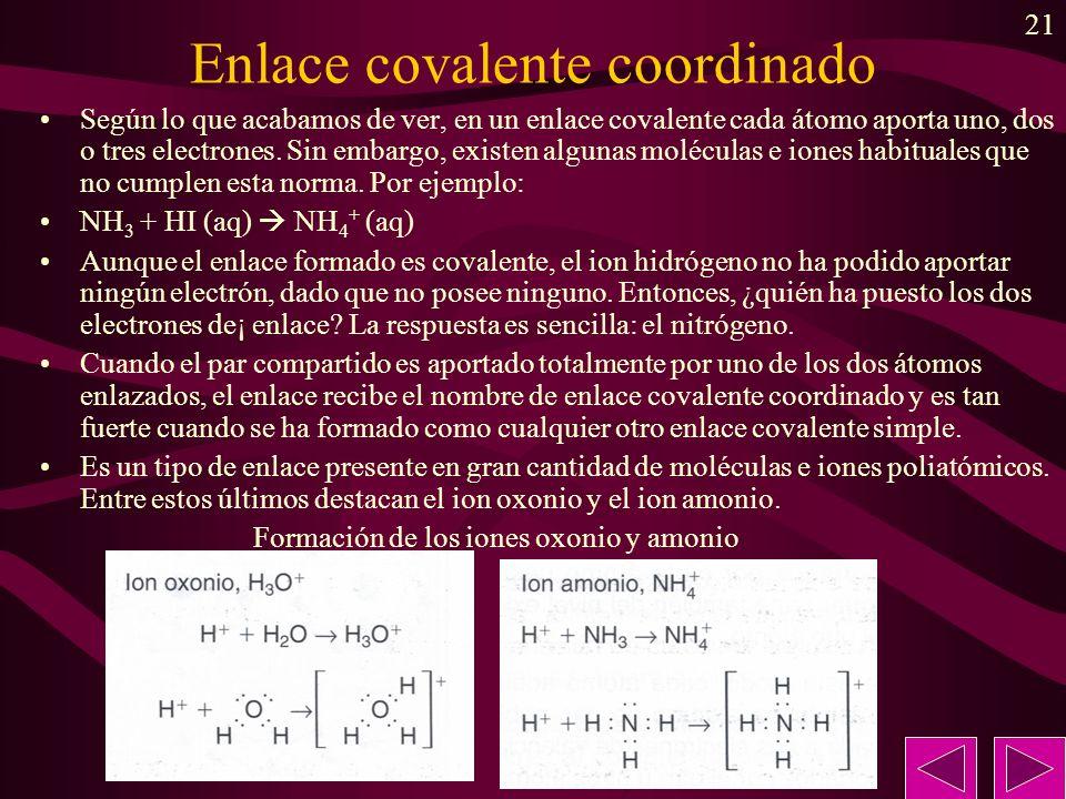 21 Enlace covalente coordinado Según lo que acabamos de ver, en un enlace covalente cada átomo aporta uno, dos o tres electrones. Sin embargo, existen