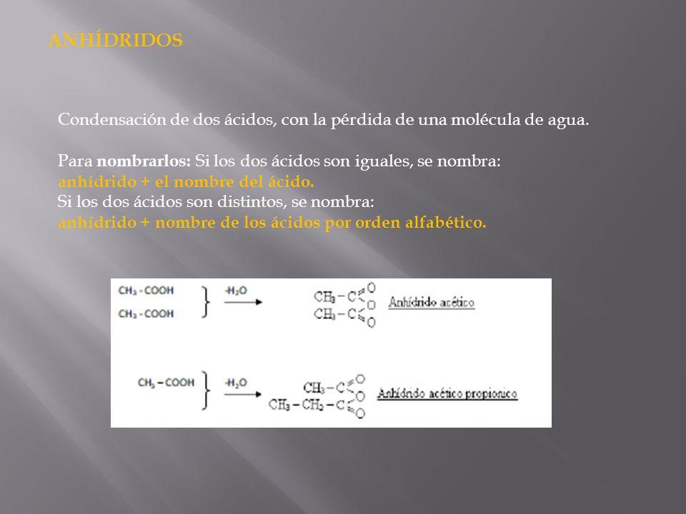 ANHÍDRIDOS Condensación de dos ácidos, con la pérdida de una molécula de agua. Para nombrarlos: Si los dos ácidos son iguales, se nombra: anhídrido +