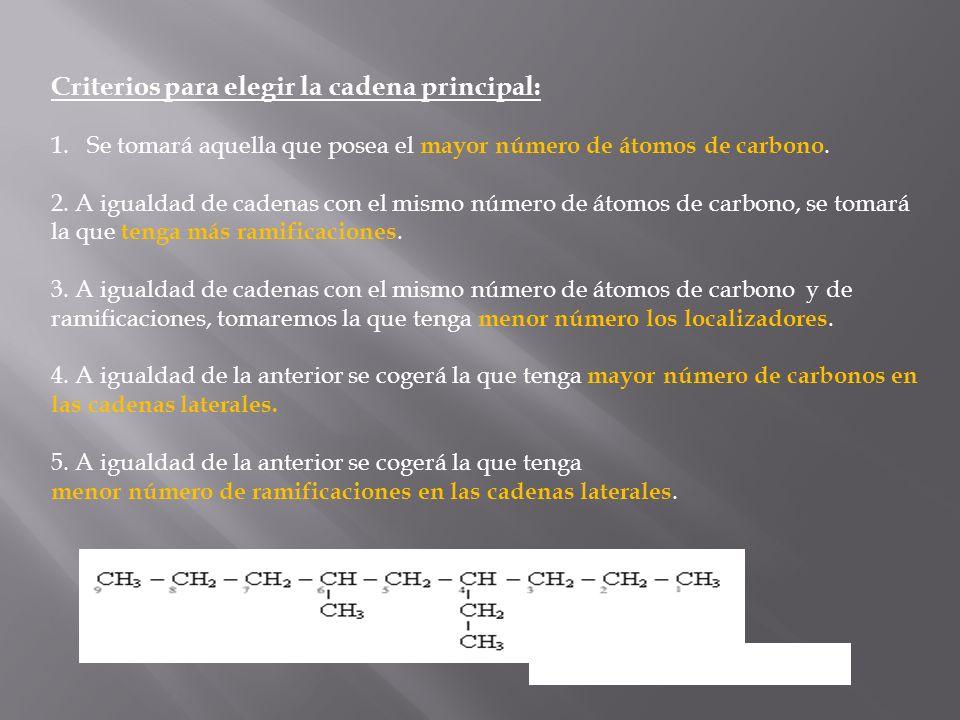 Criterios para elegir la cadena principal: 1.Se tomará aquella que posea el mayor número de átomos de carbono. 2. A igualdad de cadenas con el mismo n