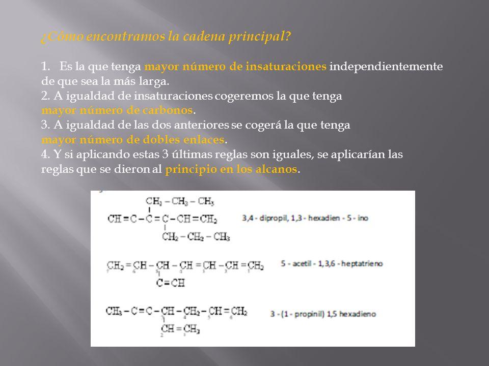 ¿Cómo encontramos la cadena principal? 1.Es la que tenga mayor número de insaturaciones independientemente de que sea la más larga. 2. A igualdad de i