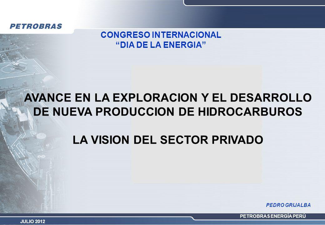PETROBRAS ENERGÍA PERÚ JULIO 2012 CONGRESO INTERNACIONAL DIA DE LA ENERGIA AVANCE EN LA EXPLORACION Y EL DESARROLLO DE NUEVA PRODUCCION DE HIDROCARBUR