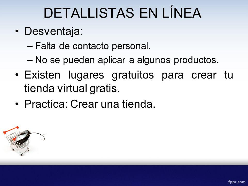 DETALLISTAS EN LÍNEA Desventaja: –Falta de contacto personal. –No se pueden aplicar a algunos productos. Existen lugares gratuitos para crear tu tiend