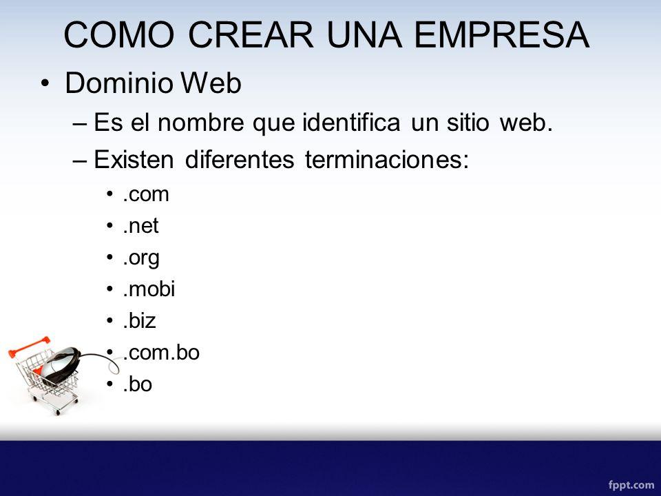 COMO CREAR UNA EMPRESA Dominio Web –Es el nombre que identifica un sitio web. –Existen diferentes terminaciones:.com.net.org.mobi.biz.com.bo.bo