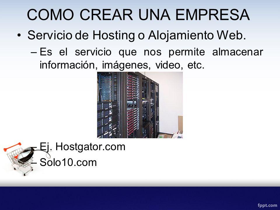 COMO CREAR UNA EMPRESA Servicio de Hosting o Alojamiento Web. –Es el servicio que nos permite almacenar información, imágenes, video, etc. –Ej. Hostga