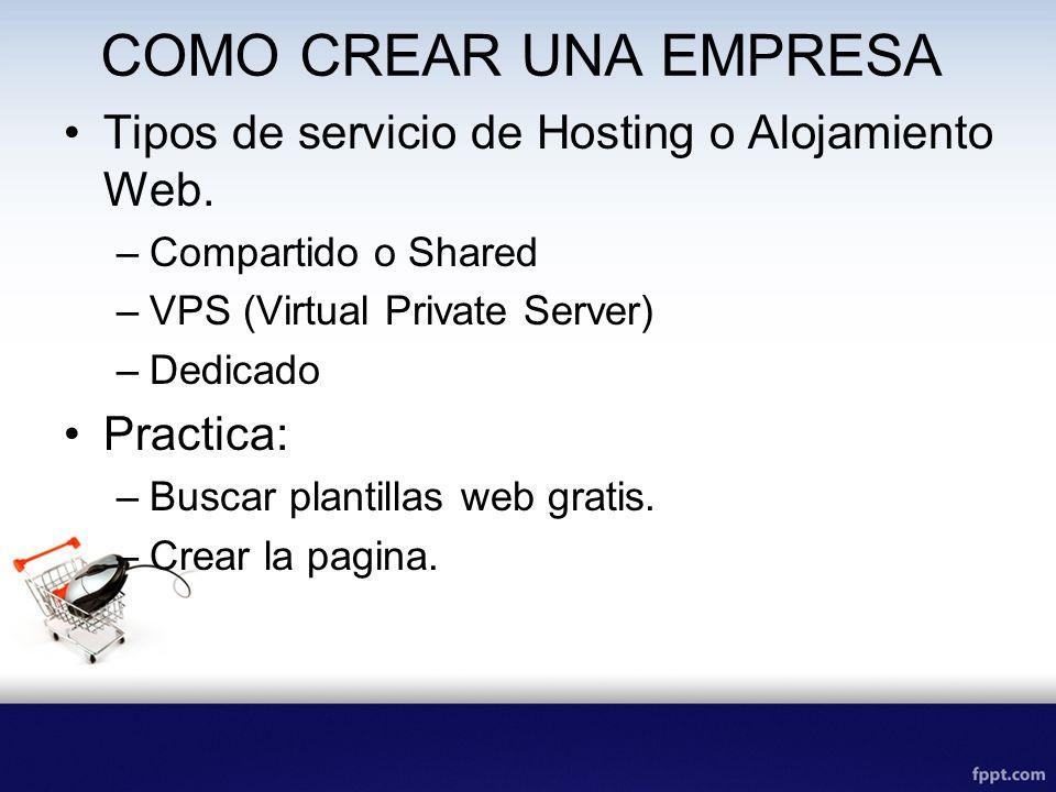 COMO CREAR UNA EMPRESA Tipos de servicio de Hosting o Alojamiento Web. –Compartido o Shared –VPS (Virtual Private Server) –Dedicado Practica: –Buscar