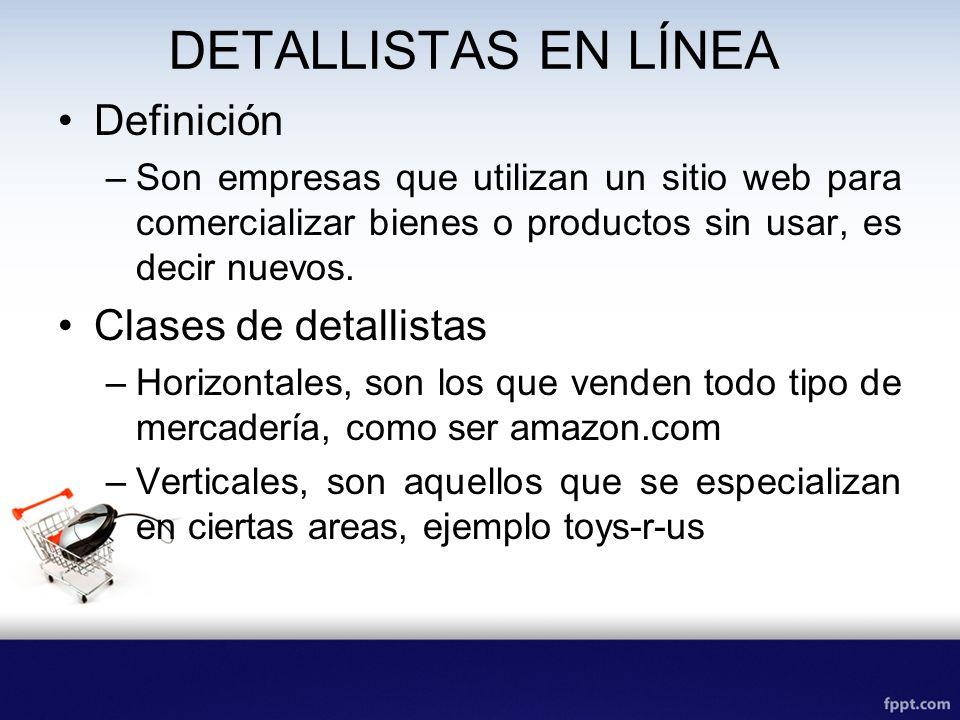 DETALLISTAS EN LÍNEA Definición –Son empresas que utilizan un sitio web para comercializar bienes o productos sin usar, es decir nuevos. Clases de det