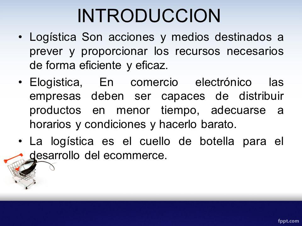 INTRODUCCION Logística Son acciones y medios destinados a prever y proporcionar los recursos necesarios de forma eficiente y eficaz. Elogistica, En co