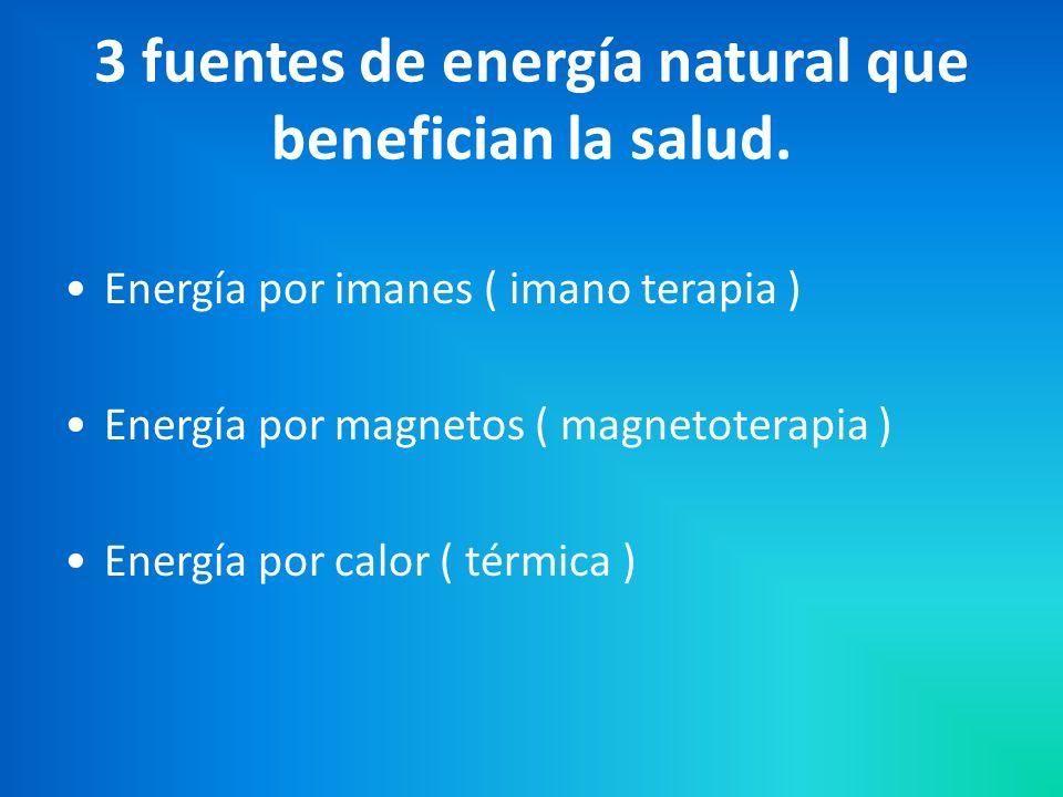 Energía por imanes ( imano terapia ) Energía por magnetos ( magnetoterapia ) Energía por calor ( térmica ) 3 fuentes de energía natural que benefician la salud.