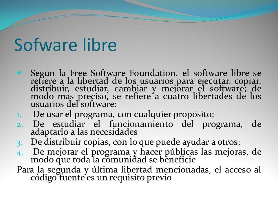 Sofware libre Según la Free Software Foundation, el software libre se refiere a la libertad de los usuarios para ejecutar, copiar, distribuir, estudia