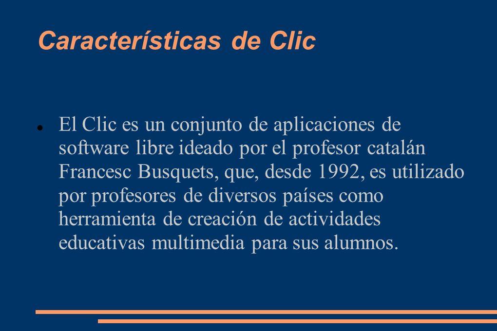 Características de Clic El Clic es un conjunto de aplicaciones de software libre ideado por el profesor catalán Francesc Busquets, que, desde 1992, es utilizado por profesores de diversos países como herramienta de creación de actividades educativas multimedia para sus alumnos.