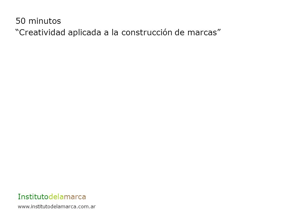 50 minutos Creatividad aplicada a la construcción de marcas Institutodelamarca www.institutodelamarca.com.ar Tiene una simbología.