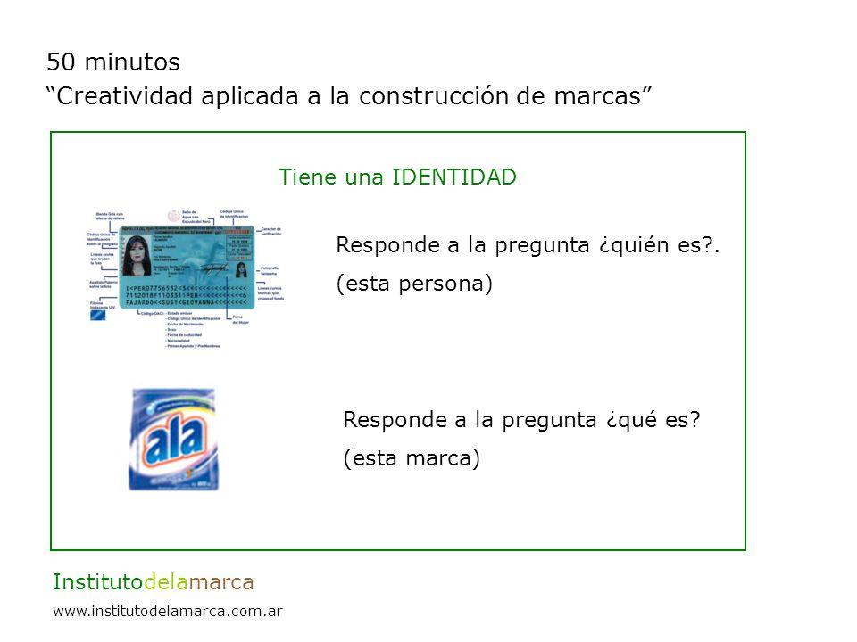 50 minutos Creatividad aplicada a la construcción de marcas Institutodelamarca www.institutodelamarca.com.ar Tiene una IDENTIDAD Responde a la pregunta ¿qué es.