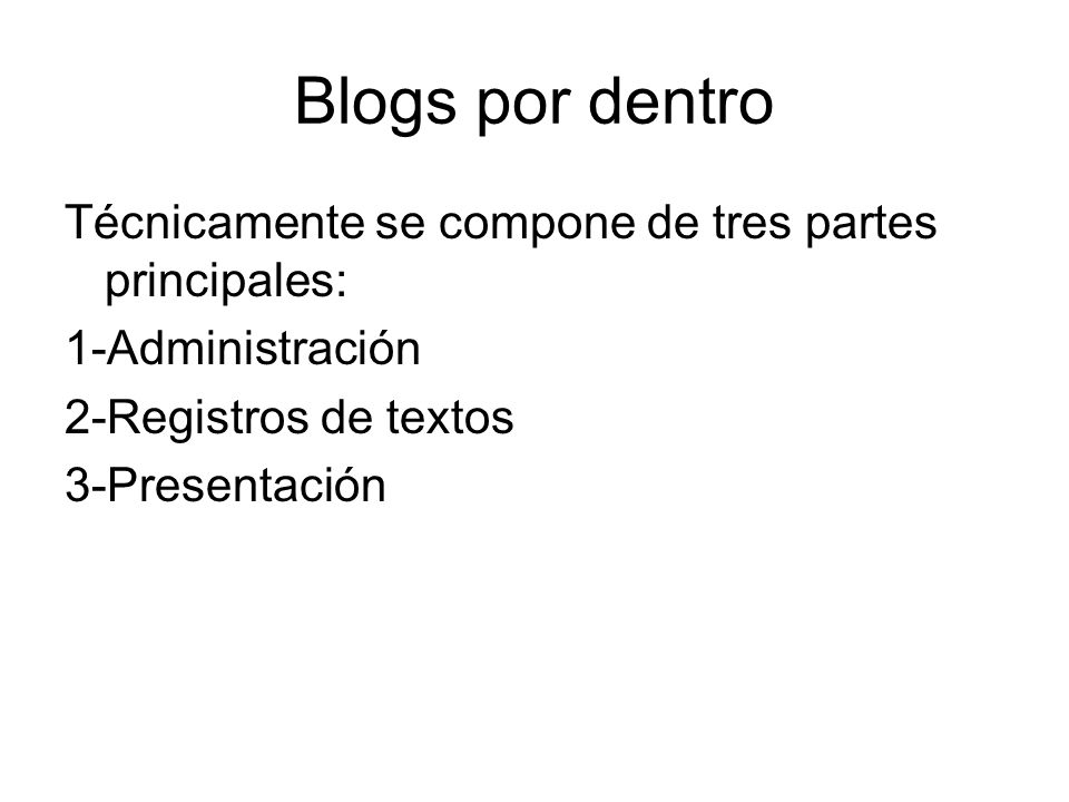 Blogs por dentro Técnicamente se compone de tres partes principales: 1-Administración 2-Registros de textos 3-Presentación