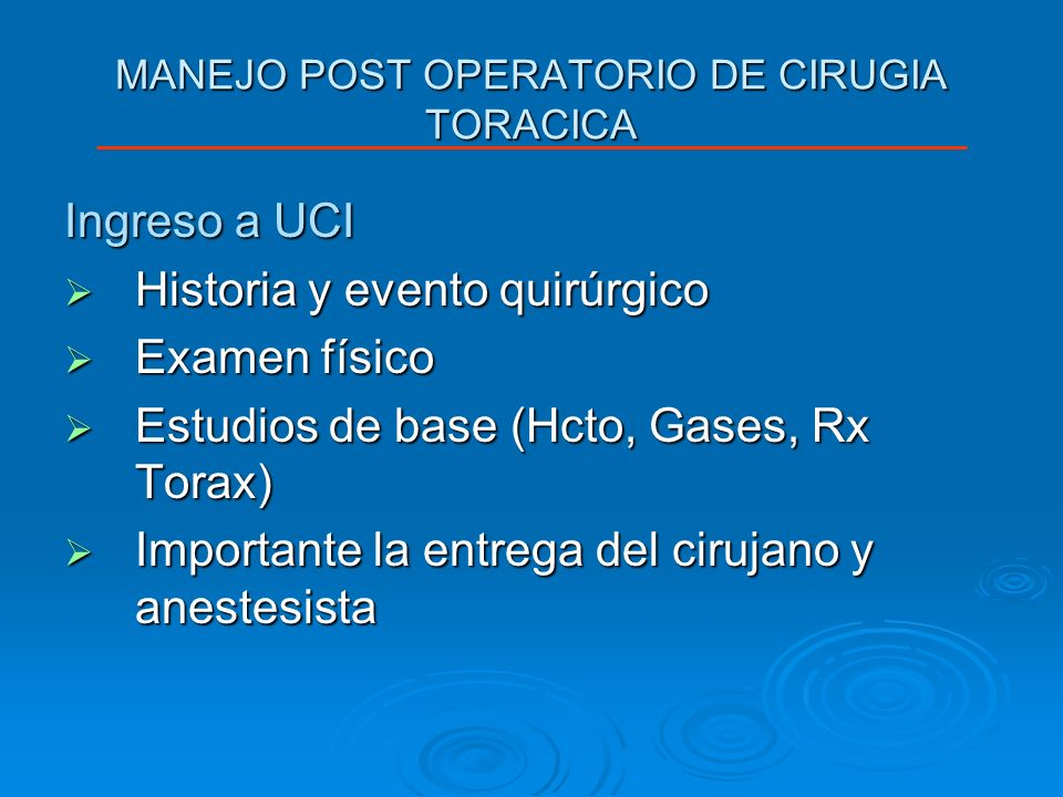 MANEJO POST OPERATORIO DE CIRUGIA TORACICA Ingreso a UCI Historia y evento quirúrgico Historia y evento quirúrgico Examen físico Examen físico Estudio