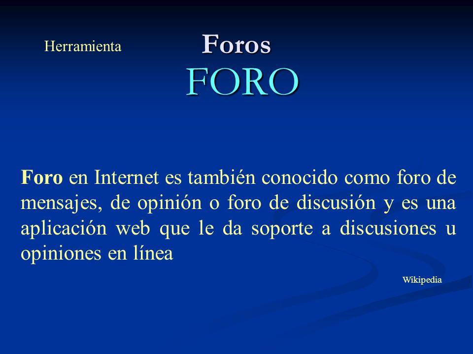 Foros FORO Foro en Internet es también conocido como foro de mensajes, de opinión o foro de discusión y es una aplicación web que le da soporte a discusiones u opiniones en línea Herramienta Wikipedia