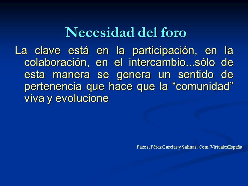Necesidad del foro La clave está en la participación, en la colaboración, en el intercambio...sólo de esta manera se genera un sentido de pertenencia que hace que la comunidad viva y evolucione Pazos, Pérez Garcias y Salinas.