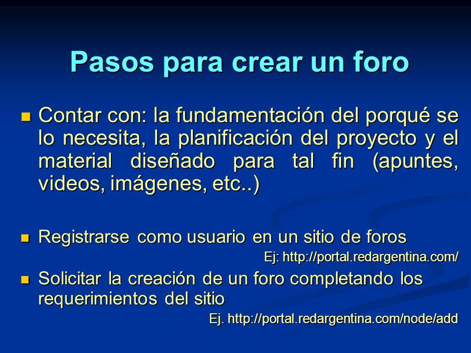 Pasos para crear un foro Contar con: la fundamentación del porqué se lo necesita, la planificación del proyecto y el material diseñado para tal fin (apuntes, videos, imágenes, etc..) Contar con: la fundamentación del porqué se lo necesita, la planificación del proyecto y el material diseñado para tal fin (apuntes, videos, imágenes, etc..) Registrarse como usuario en un sitio de foros Registrarse como usuario en un sitio de foros Ej: http://portal.redargentina.com/ Solicitar la creación de un foro completando los requerimientos del sitio Solicitar la creación de un foro completando los requerimientos del sitio Ej.