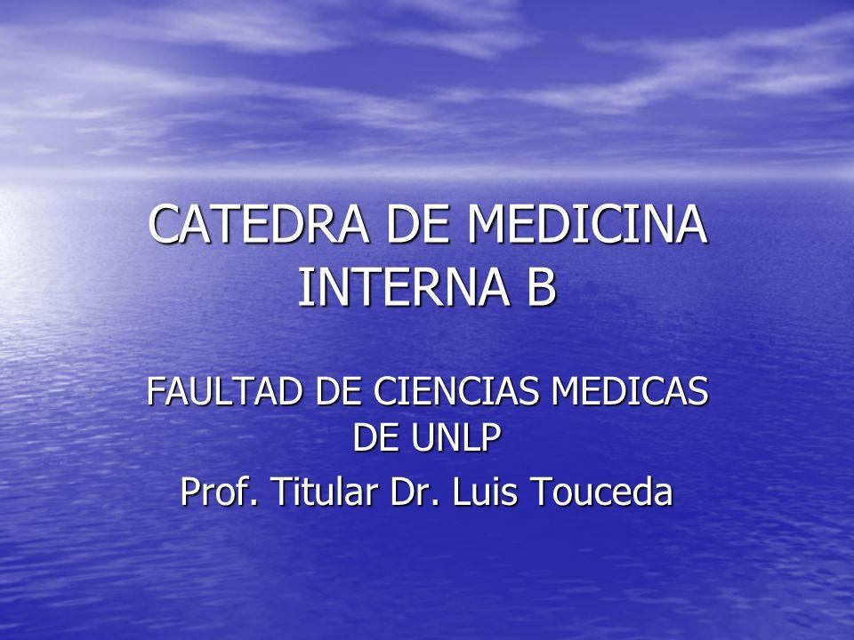 CATEDRA DE MEDICINA INTERNA B FAULTAD DE CIENCIAS MEDICAS DE UNLP Prof. Titular Dr. Luis Touceda