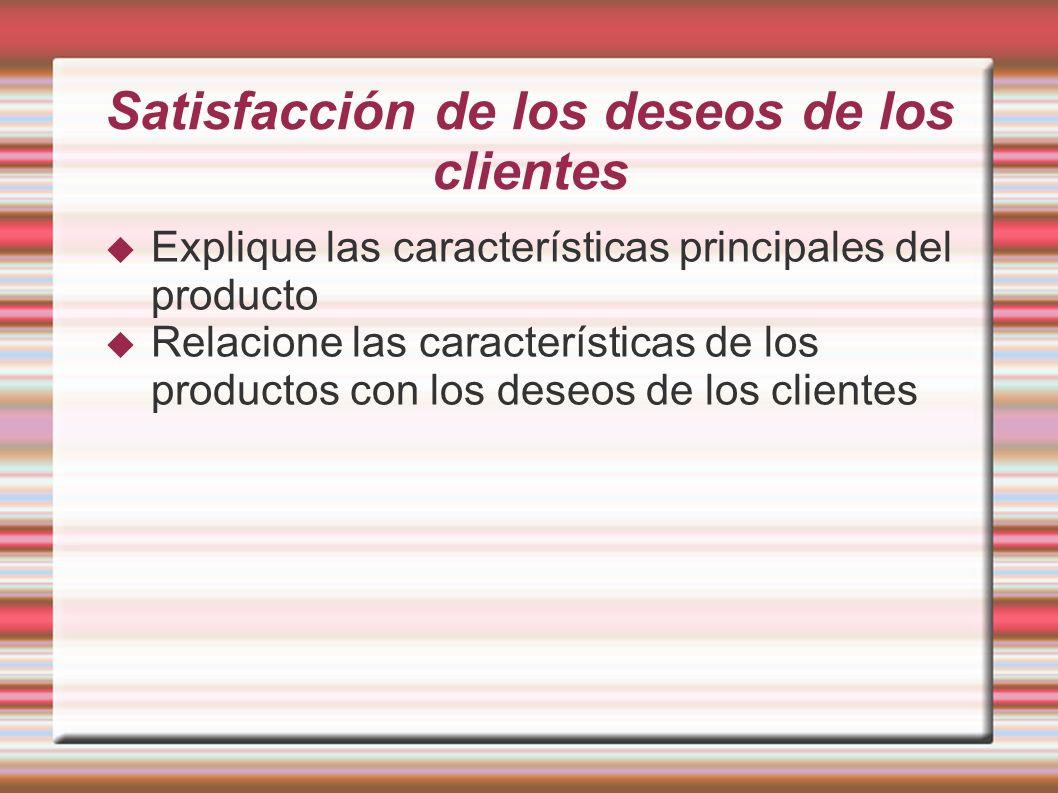Satisfacción de los deseos de los clientes Explique las características principales del producto Relacione las características de los productos con los deseos de los clientes