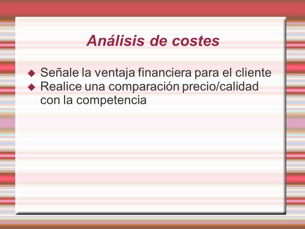 Análisis de costes Señale la ventaja financiera para el cliente Realice una comparación precio/calidad con la competencia