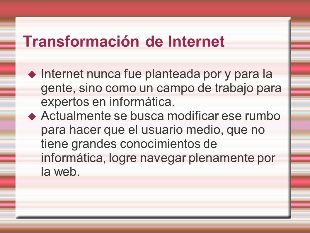 Transformación de Internet Internet nunca fue planteada por y para la gente, sino como un campo de trabajo para expertos en informática. Actualmente s