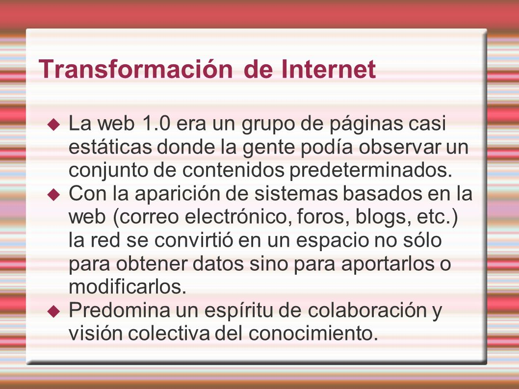 Transformación de Internet La web 1.0 era un grupo de páginas casi estáticas donde la gente podía observar un conjunto de contenidos predeterminados.