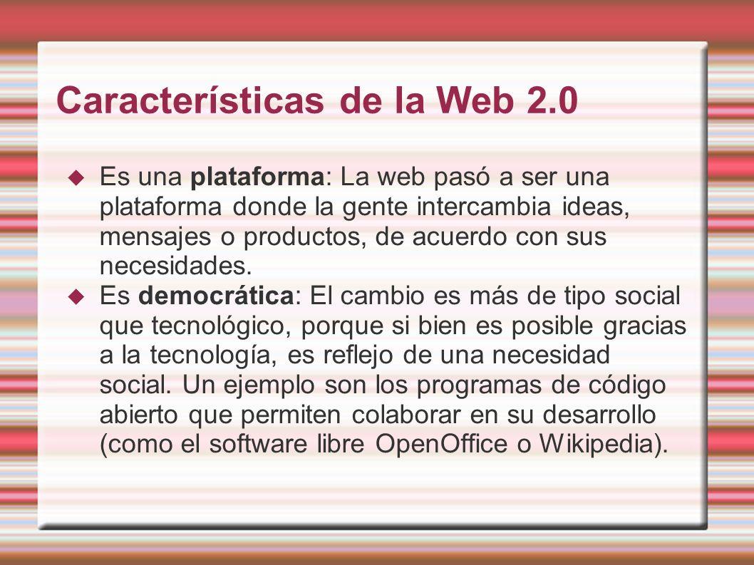 Características de la Web 2.0 Es una plataforma: La web pasó a ser una plataforma donde la gente intercambia ideas, mensajes o productos, de acuerdo con sus necesidades.