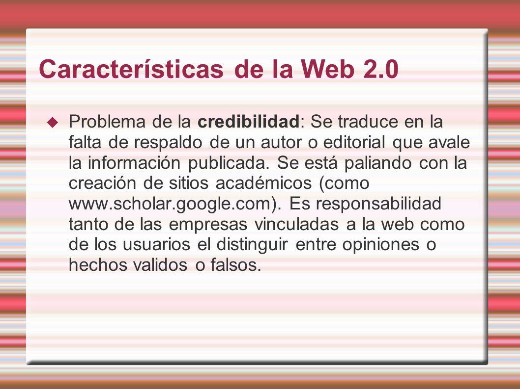 Características de la Web 2.0 Problema de la credibilidad: Se traduce en la falta de respaldo de un autor o editorial que avale la información publica