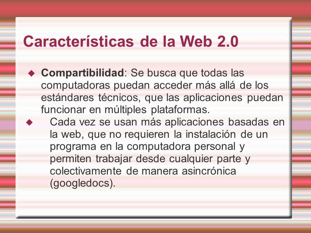 Características de la Web 2.0 Compartibilidad: Se busca que todas las computadoras puedan acceder más allá de los estándares técnicos, que las aplicaciones puedan funcionar en múltiples plataformas.