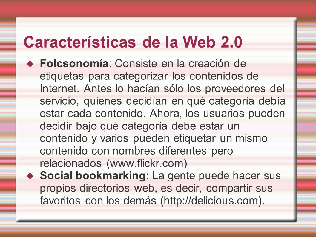 Características de la Web 2.0 Folcsonomía: Consiste en la creación de etiquetas para categorizar los contenidos de Internet. Antes lo hacían sólo los