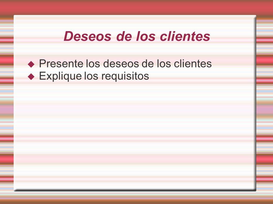Deseos de los clientes Presente los deseos de los clientes Explique los requisitos