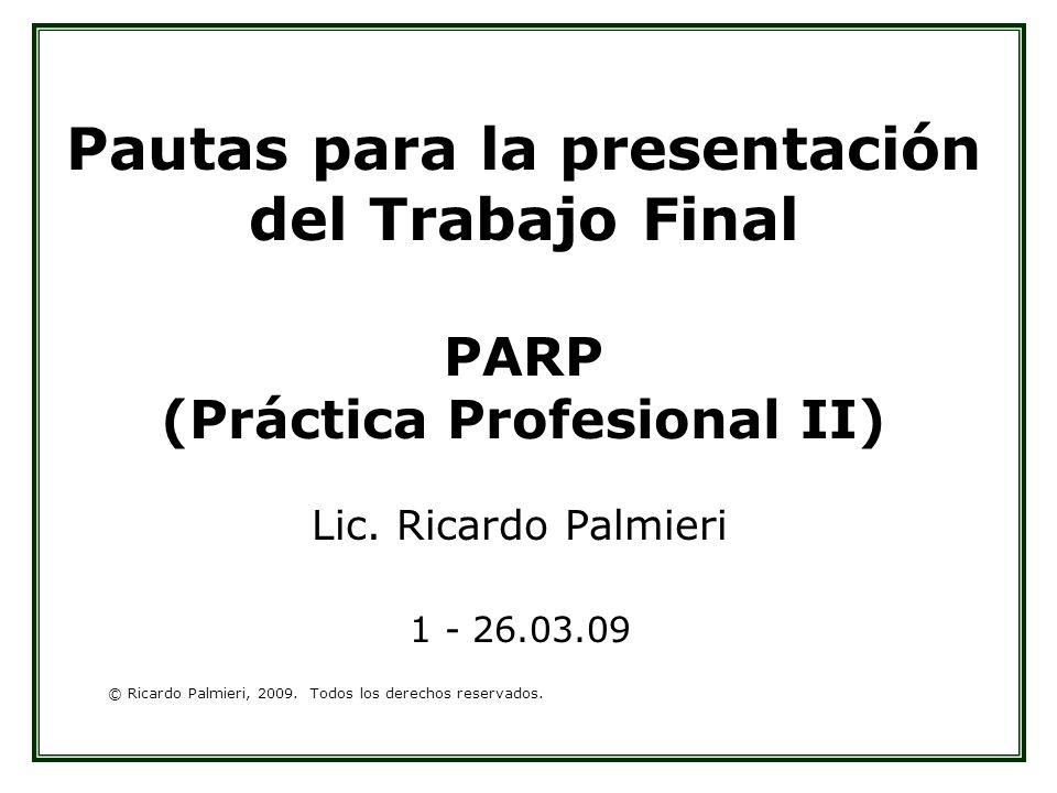 © Ricardo Palmieri, 2009. Todos los derechos reservados. Pautas para la presentación del Trabajo Final PARP (Práctica Profesional II) Lic. Ricardo Pal