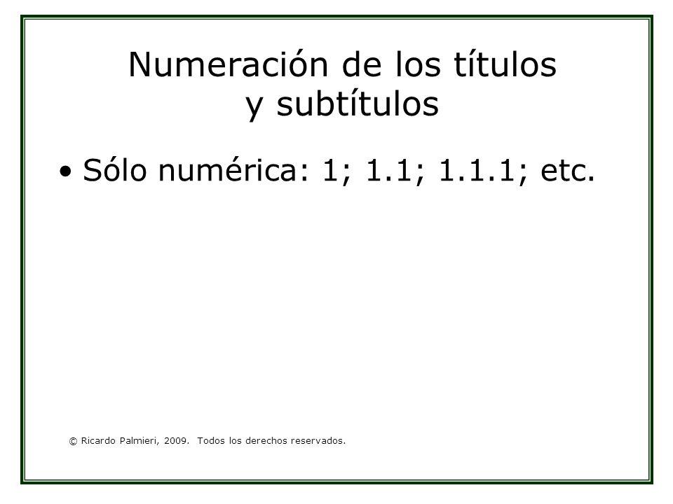 © Ricardo Palmieri, 2009. Todos los derechos reservados. Numeración de los títulos y subtítulos Sólo numérica: 1; 1.1; 1.1.1; etc.