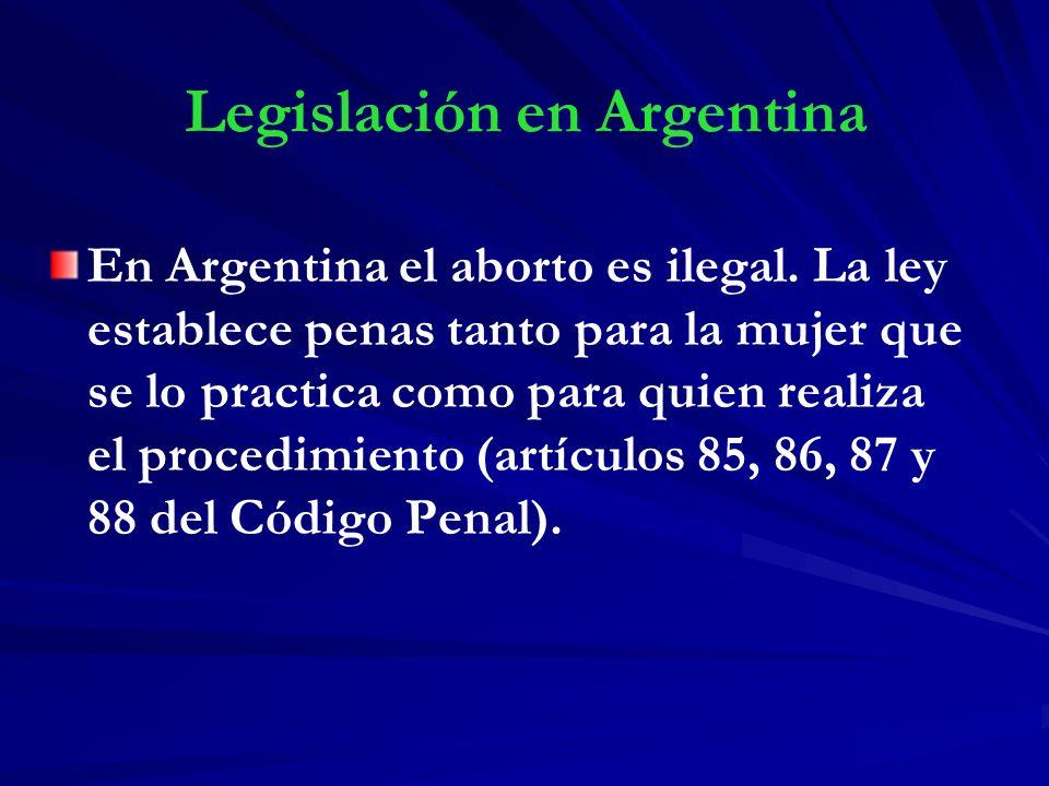 Legislación en Argentina En Argentina el aborto es ilegal. La ley establece penas tanto para la mujer que se lo practica como para quien realiza el pr