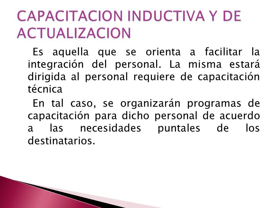 Es aquella que se orienta a facilitar la integración del personal. La misma estará dirigida al personal requiere de capacitación técnica En tal caso,