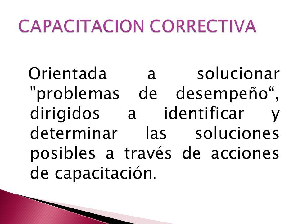Orientada a solucionar problemas de desempeño, dirigidos a identificar y determinar las soluciones posibles a través de acciones de capacitación.