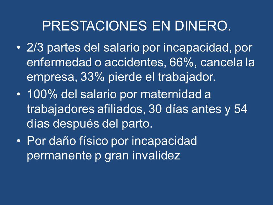 PRESTACIONES EN DINERO. 2/3 partes del salario por incapacidad, por enfermedad o accidentes, 66%, cancela la empresa, 33% pierde el trabajador. 100% d