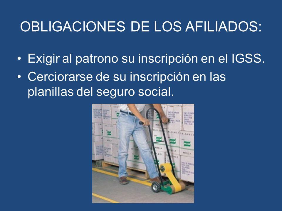 OBLIGACIONES DE LOS AFILIADOS: Exigir al patrono su inscripción en el IGSS. Cerciorarse de su inscripción en las planillas del seguro social.