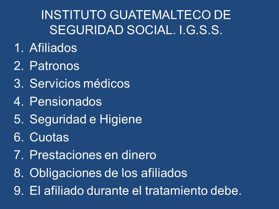 INSTITUTO GUATEMALTECO DE SEGURIDAD SOCIAL. I.G.S.S. 1.Afiliados 2.Patronos 3.Servicios médicos 4.Pensionados 5.Seguridad e Higiene 6.Cuotas 7.Prestac