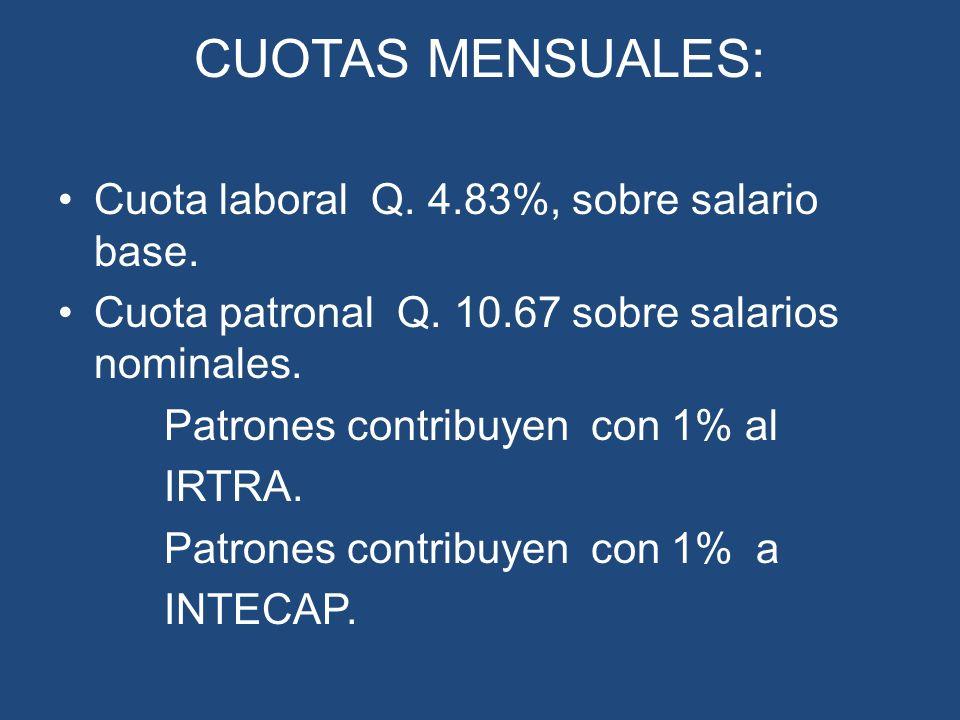 CUOTAS MENSUALES: Cuota laboral Q. 4.83%, sobre salario base. Cuota patronal Q. 10.67 sobre salarios nominales. Patrones contribuyen con 1% al IRTRA.