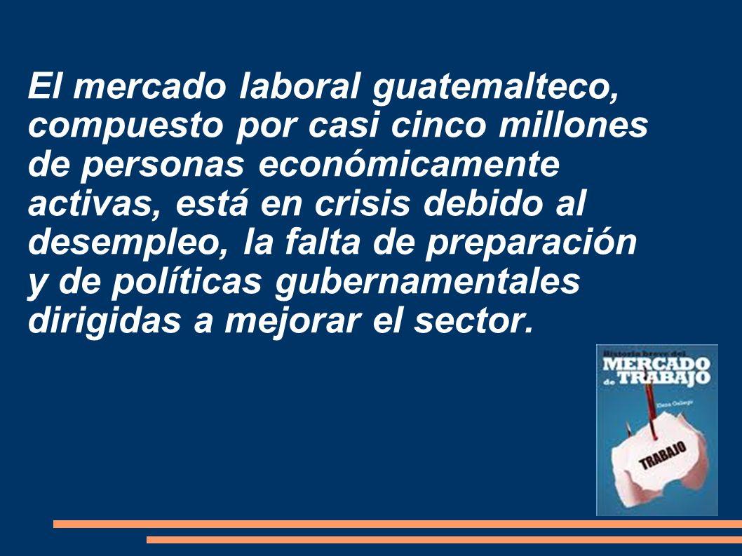 El mercado laboral guatemalteco, compuesto por casi cinco millones de personas económicamente activas, está en crisis debido al desempleo, la falta de